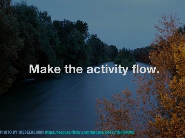 Make the activity flow.PHOTO BY DIESELDEMON https://secure.flickr.com/photos/24477168@N00/