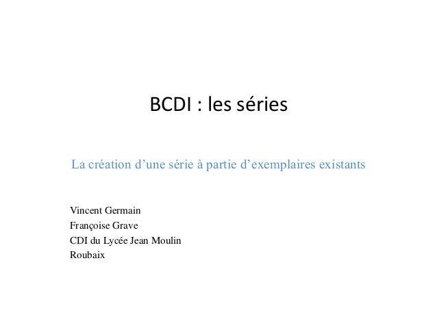 BCDI : les séries  La création d'une série à partie d'exemplaires existants  Vincent Germain  Françoise Grave  CDI du Lycé...