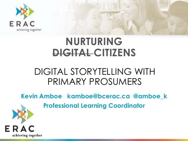 NURTURING DIGITAL CITIZENS Kevin Amboe kamboe@bcerac.ca @amboe_k Professional Learning Coordinator DIGITAL STORYTELLING WI...