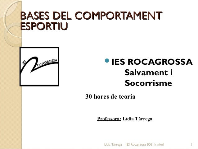 BASES DEL COMPORTAMENT ESPORTIU IES  ROCAGROSSA Salvament i Socorrisme  30 hores de teoria Professora: Lídia Tàrrega  Líd...