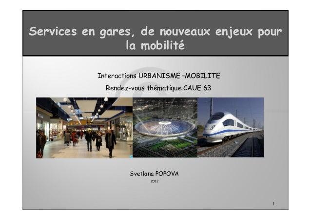 1 Services en gares, de nouveaux enjeux pour la mobilité Interactions URBANISME –MOBILITE Rendez-vous thématique CAUE 63 S...