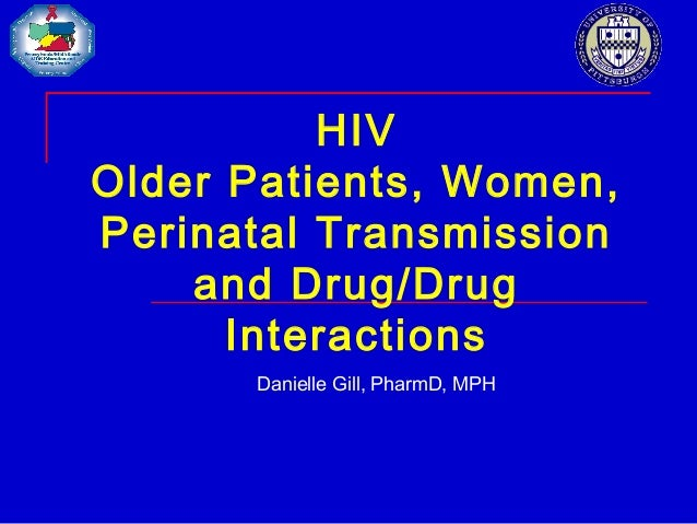 HIV Older Patients, Women, Perinatal Transmission and Drug/Drug Interactions Danielle Gill, PharmD, MPH