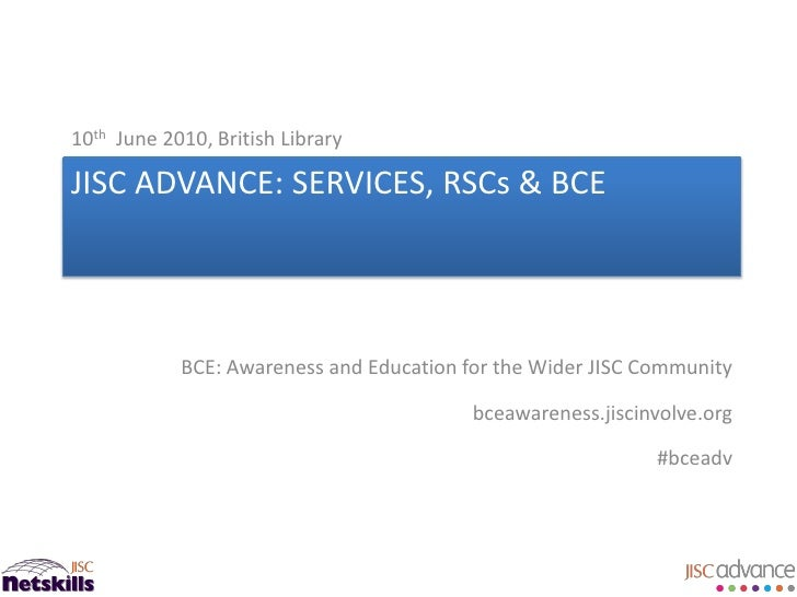 10th June 2010, British Library  JISC ADVANCE: SERVICES, RSCs & BCE                 BCE: Awareness and Education for the W...