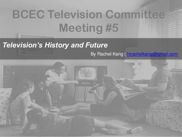 BCEC Television Committee Meeting #5 Television's History and Future By Rachel Kang | hirachelkang@gmail.com