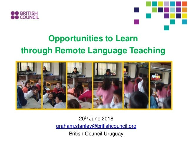 Opportunities to Learn through Remote Language Teaching 20th June 2018 graham.stanley@britishcouncil.org British Council U...