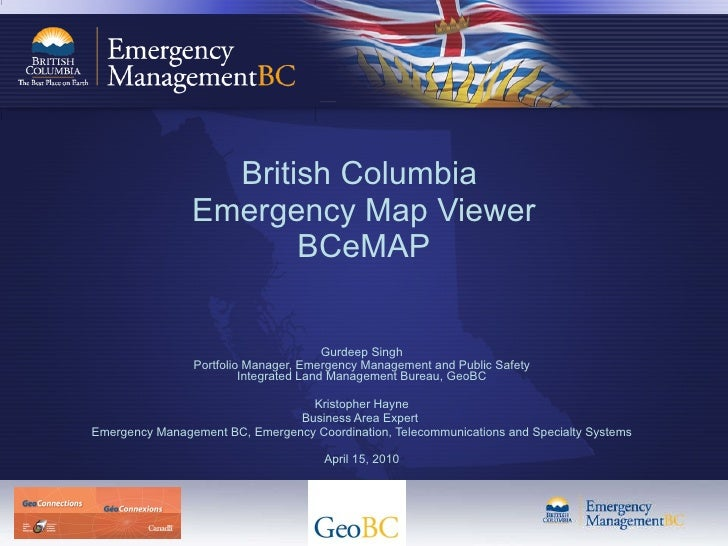 British Columbia  Emergency Map Viewer BCeMAP Gurdeep Singh Portfolio Manager, Emergency Management and Public Safety Inte...