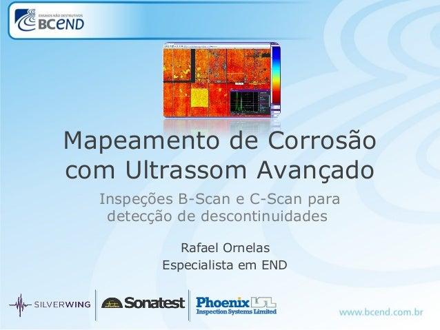 Inspeções B-Scan e C-Scan para detecção de descontinuidades Rafael Ornelas Especialista em END Mapeamento de Corrosão com ...