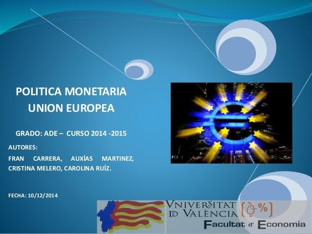 1 POLITICA MONETARIA UNION EUROPEA GRADO: ADE – CURSO 2014 -2015 AUTORES: FRAN CARRERA, AUXÍAS MARTINEZ, CRISTINA MELERO, ...