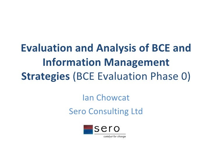 Evaluation and Analysis of BCE and Information Management Strategies  (BCE Evaluation Phase 0) Ian Chowcat Sero Consulting...