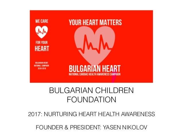 BULGARIAN CHILDREN FOUNDATION 2017: NURTURING HEART HEALTH AWARENESS FOUNDER & PRESIDENT: YASEN NIKOLOV