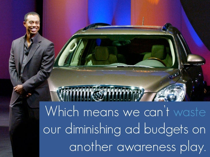 Which means we can't waste our diminishing ad budgets on      another awareness play.