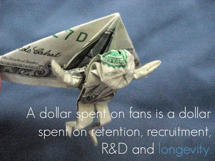 A dollar spent on fans is a dollar   spent on retention, recruitment,              R&D and longevity.