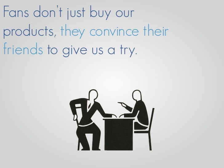 Fans don't just buy our products, they convince their friends to give us a try.