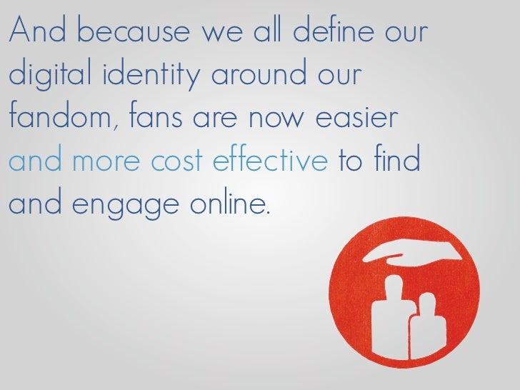 And because we all define our digital identity around our fandom, fans are now easier and more cost effective to find and ...