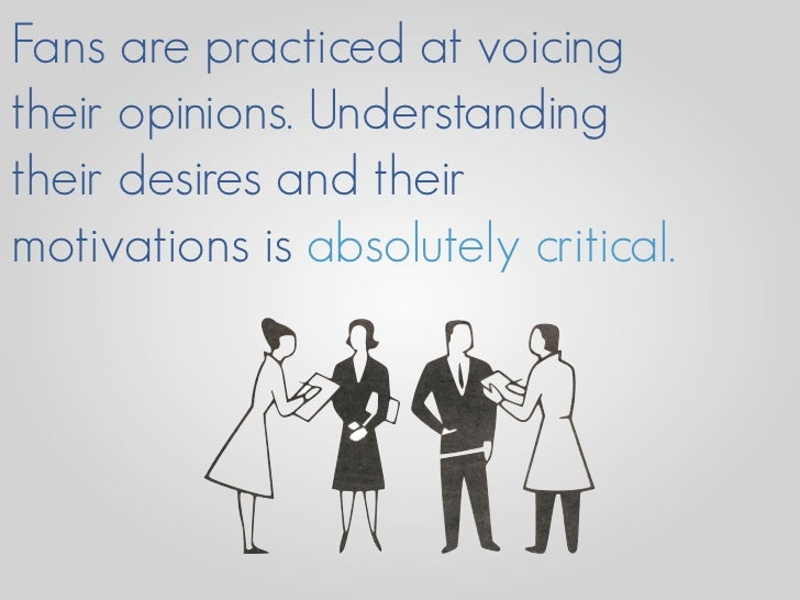 Fans are practiced at voicing their opinions. Understanding their desires and their motivations is absolutely critical.
