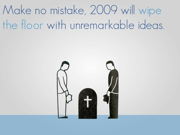 Make no mistake, 2009 will wipe the floor with unremarkable ideas.