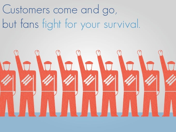 Customers come and go, but fans fight for your survival.