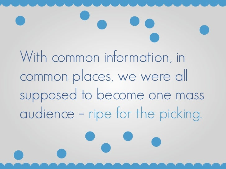With common information, in common places, we were all supposed to become one mass audience – ripe for the picking.