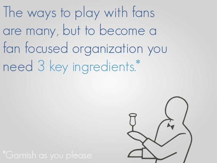 The ways to play with fans are many, but to become a fan focused organization you need 3 key ingredients.*     *Garnish as...