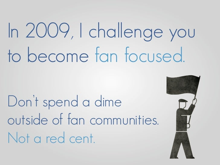 In 2009, I challenge you to become fan focused.  Don't spend a dime outside of fan communities. Not a red cent.