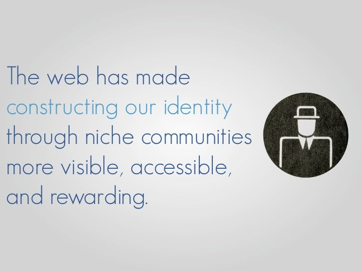 The web has made constructing our identity through niche communities more visible, accessible, and rewarding.