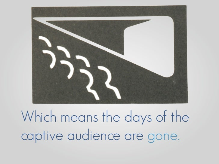 Which means the days of the captive audience are gone.