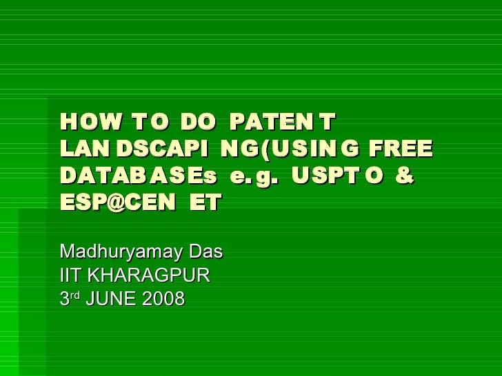 HOW T O DO PATEN T LAN DSCAPI NG(USIN G FREE DATAB ASEs e. g. USPT O & ESP@CEN ET  Madhuryamay Das IIT KHARAGPUR 3rd JUNE ...