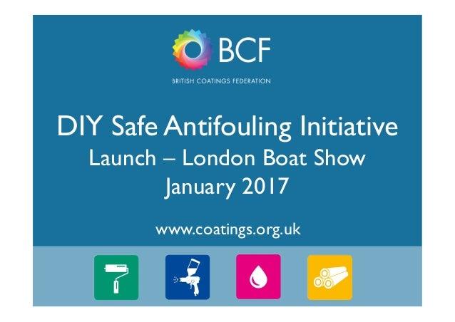 1 www.coatings.org.uk DIY Safe Antifouling Initiative Launch – London Boat Show January 2017