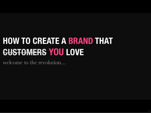 HOW TO CREATE A BRAND THAT CUSTOMERS YOU LOVE welcome to the revolution...  1