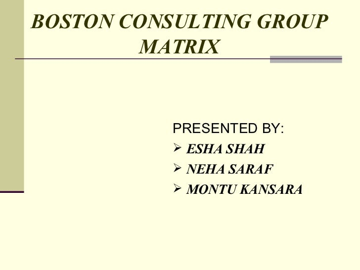 BOSTON CONSULTING GROUP   MATRIX <ul><li>PRESENTED BY: </li></ul><ul><li>ESHA SHAH </li></ul><ul><li>NEHA SARAF </li></ul>...