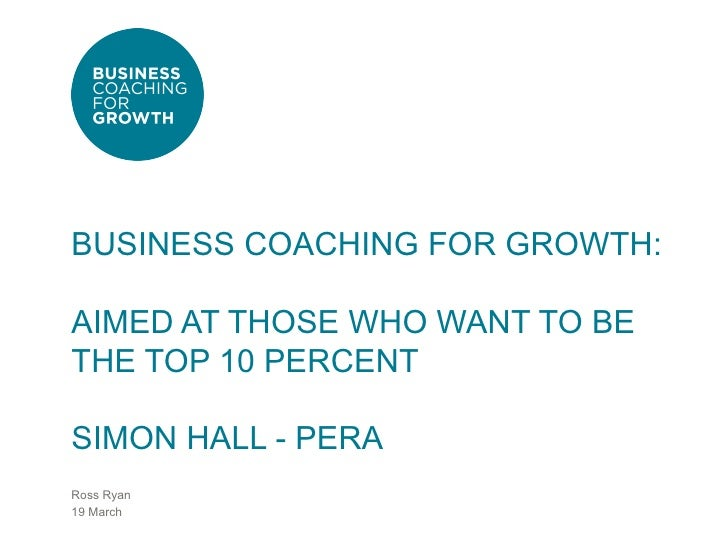 BUSINESS COACHING FOR GROWTH:AIMED AT THOSE WHO WANT TO BETHE TOP 10 PERCENTSIMON HALL - PERARoss Ryan19 March