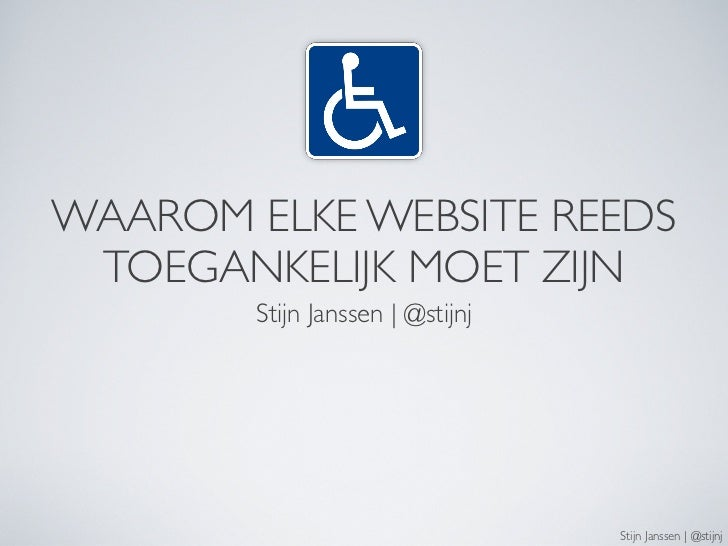WAAROM ELKE WEBSITE REEDS  TOEGANKELIJK MOET ZIJN         Stijn Janssen | @stijnj                                       St...