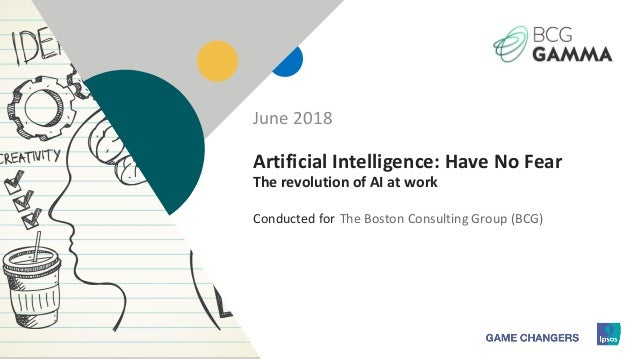 1 Conducted for Artificial Intelligence: Have No Fear The revolution of AI at work The Boston Consulting Group (BCG) June ...