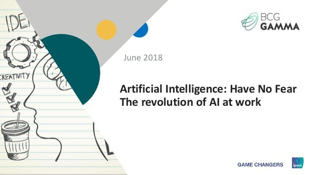 1 Artificial Intelligence: Have No Fear The revolution of AI at work June 2018