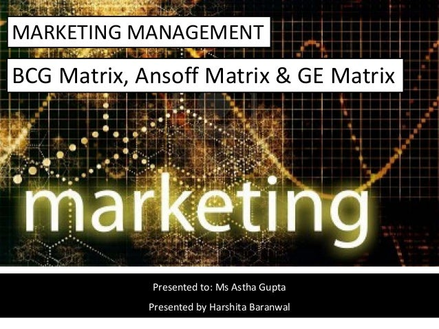 MARKETING MANAGEMENT Presented to: Ms Astha Gupta Presented by Harshita Baranwal BCG Matrix, Ansoff Matrix & GE Matrix