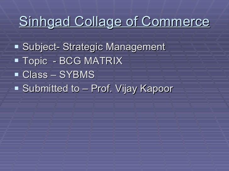 Sinhgad Collage of Commerce <ul><li>Subject- Strategic Management </li></ul><ul><li>Topic  - BCG MATRIX </li></ul><ul><li>...
