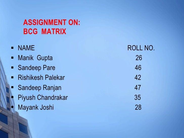 ASSIGNMENT ON: BCG  MATRIX <ul><li>NAME  ROLL NO.  </li></ul><ul><li>Manik  Gupta  26 </li></ul><ul><li>Sandeep Pare  46 <...