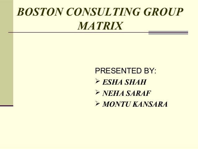 BOSTON CONSULTING GROUP        MATRIX          PRESENTED BY:           ESHA SHAH           NEHA SARAF           MONTU K...