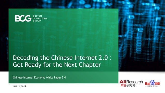 JAN 11, 2019 Decoding the Chinese Internet 2.0: Get Ready for the Next Chapter Chinese Internet Economy White Paper 2.0