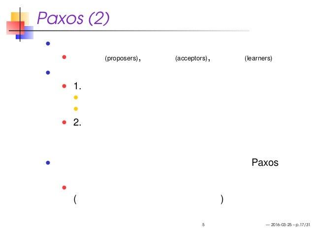 Paxos (2) コンセンサスを実現するための役割 提案者 (proposers), 承認者 (acceptors), 学習者 (learners) プロトコルの超概要 1. 提案者は提案を複数の承認者に向けて送る 提案は番号により順序づけさ...