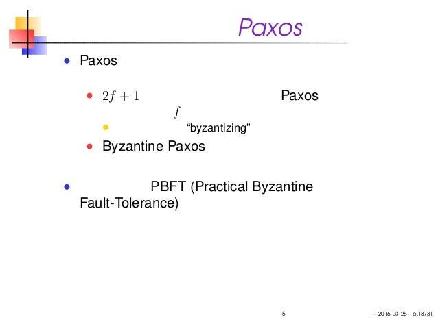 """耐ビザンチン障害 Paxos Paxos プロトコルにはビザンチン障害への耐性を 持たせられる 2f + 1 の正常な参加者により Paxos を実行する ことで最大 f の裏切り者に耐える、みたいな 一般化された """"byzantizing"""" ..."""