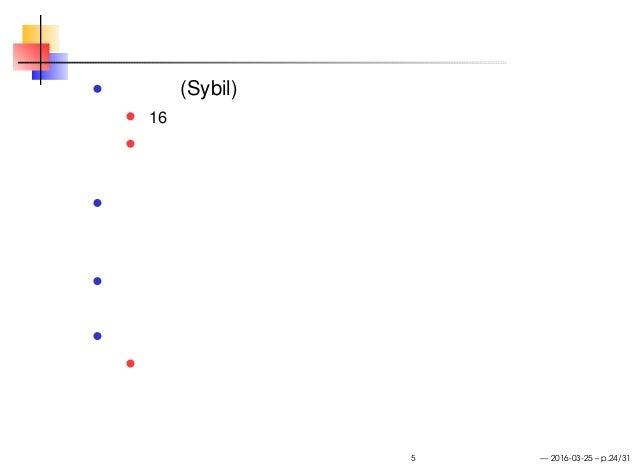 シビル攻撃とその無問題性 シビル (Sybil) 16 の異なる人格をもつ患者の記録のノンフィクション どうやら捏造らしい 転じて、ひとつの主体が複数の参加者になりすまして システムに参加する攻撃を指す ブロックチェーンでは一般に参加者の数では...