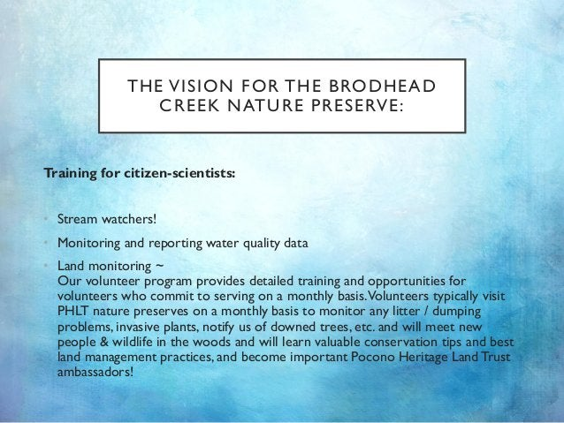 THE VISION FOR THE BRODHEAD CREEK NATURE PRESERVE: Training for citizen-scientists: • Stream watchers! • Monitoring and re...