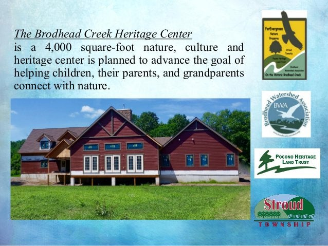 The Brodhead Creek Heritage Center is a 4,000 square-foot nature, culture and heritage center is planned to advance the go...