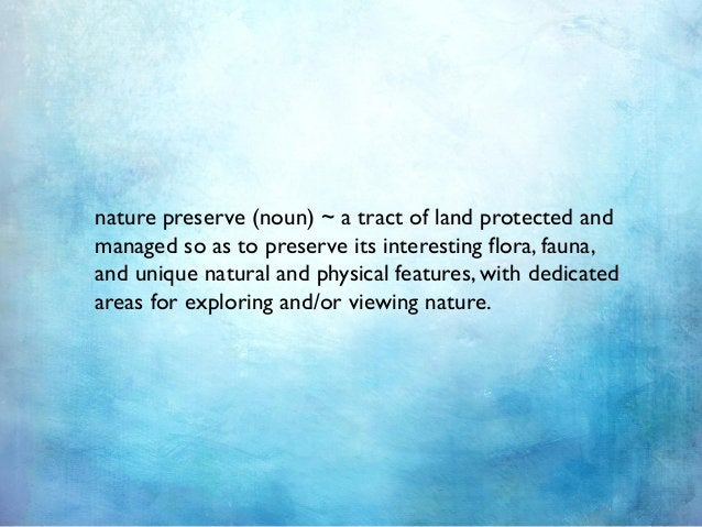 nature preserve (noun) ~ a tract of land protected and managed so as to preserve its interesting flora, fauna, and unique ...