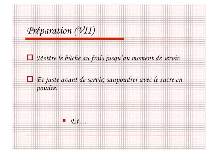 Préparation (VII)   Mettre le bûche au frais jusqu'au moment de servir.   Et juste avant de servir, saupoudrer avec le...