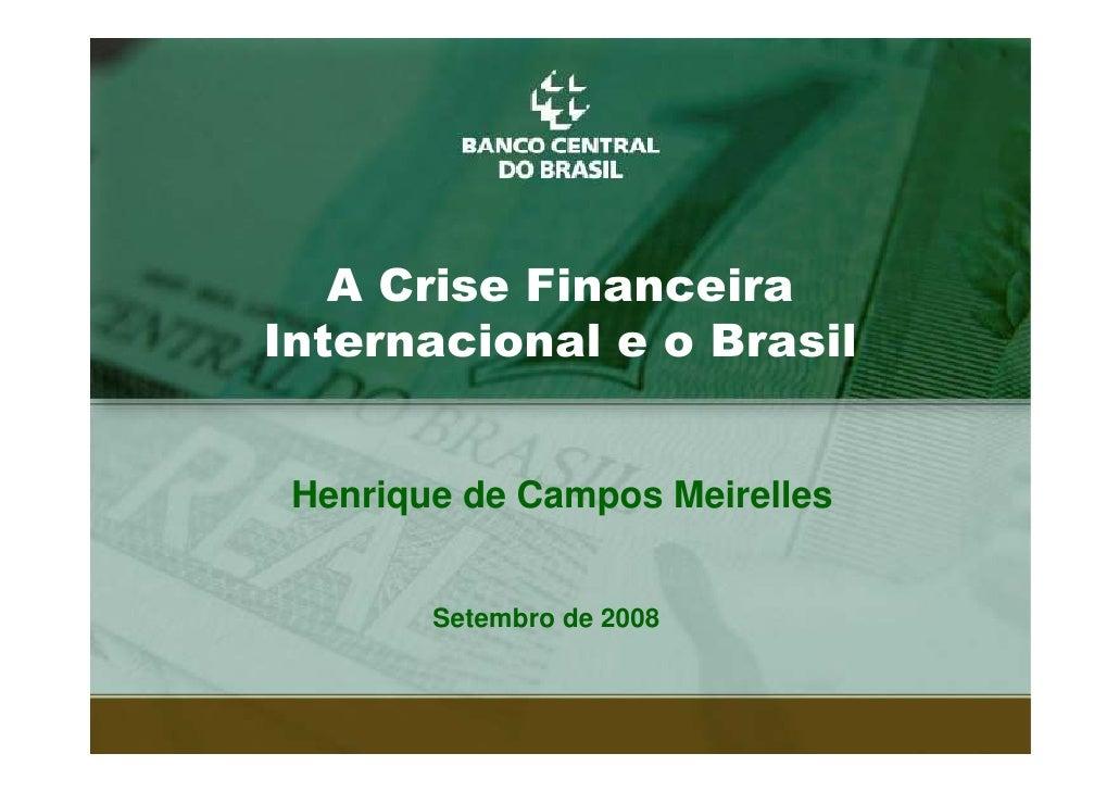 $ &ULVH )LQDQFHLUD ,QWHUQDFLRQDO H R %UDVLO    Henrique de Campos Meirelles           Setembro de 2008                    ...