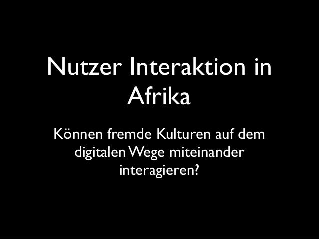 Nutzer Interaktion in Afrika Können fremde Kulturen auf dem digitalen Wege miteinander interagieren?