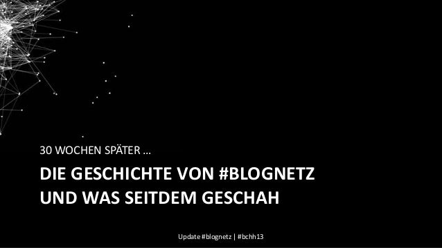 30 WOCHEN SPÄTER …  DIE GESCHICHTE VON #BLOGNETZ UND WAS SEITDEM GESCHAH Update #blognetz | #bchh13