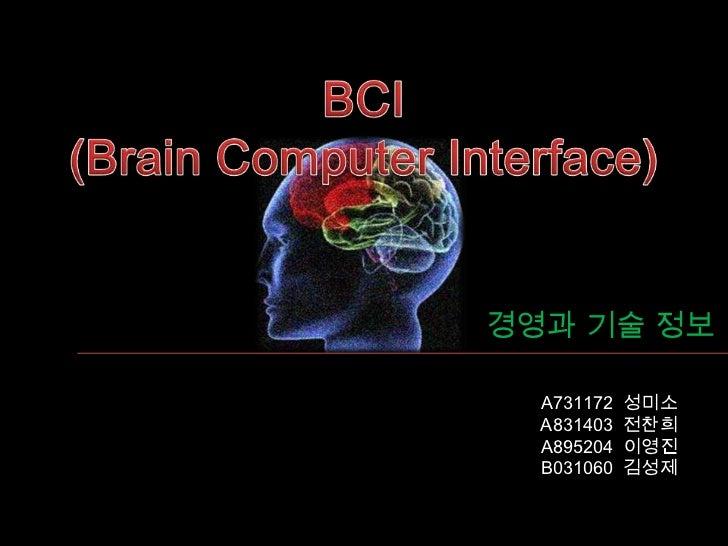 BCI<br />(Brain Computer Interface)<br />경영과 기술 정보<br />A731172  성미소<br /> A831403  전찬희<br />A895204  이영진<br />B031060  김성...